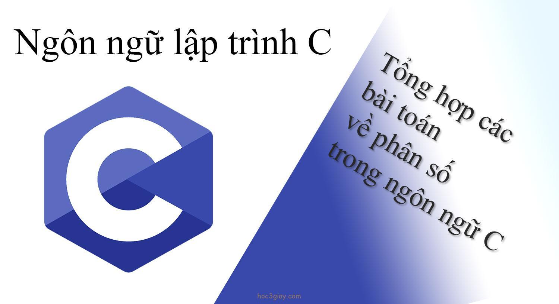 Tổng hợp các bài toán về phân số trong ngôn ngữ C