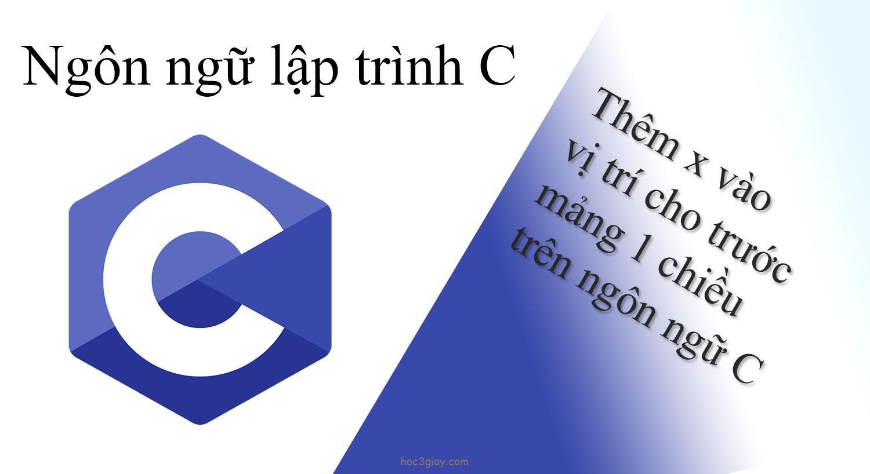 Thêm x vào vị trí cho trước mảng 1 chiều trên ngôn ngữ C