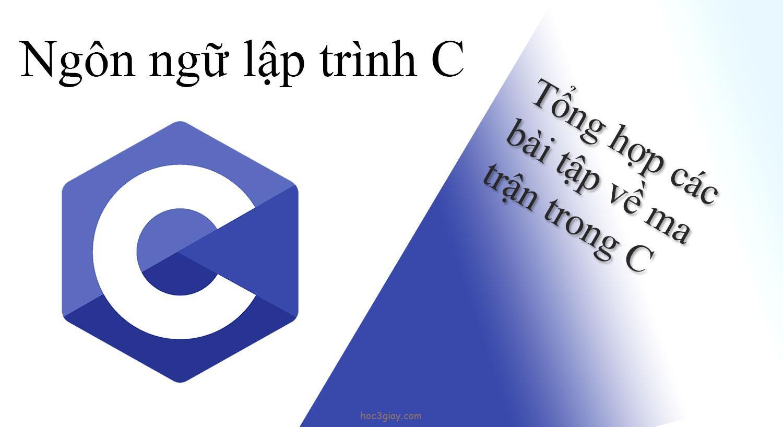 Tổng hợp các bài tập về ma trận trong C