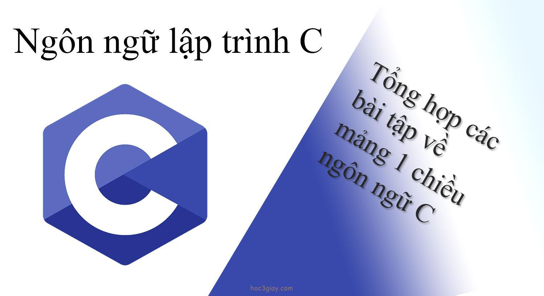 Tổng hợp các bài tập về mảng 1 chiều ngôn ngữ C