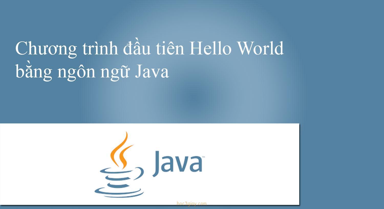 Chương trình đầu tiên Hello World bằng ngôn ngữ Java