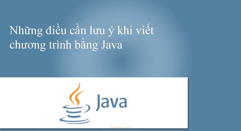Những điều cần lưu ý khi viết chương trình bằng Java